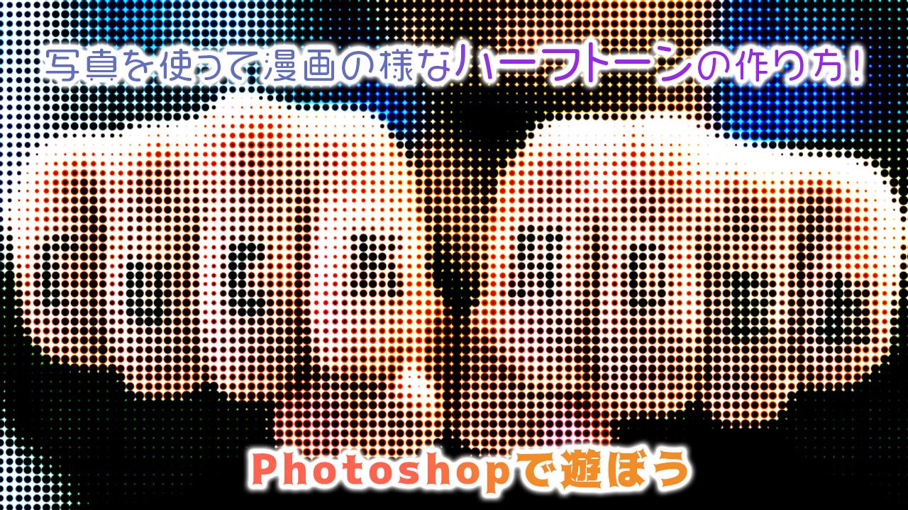 【Photoshopで遊ぼう】写真を使って漫画の様なハーフトーンの作り方!