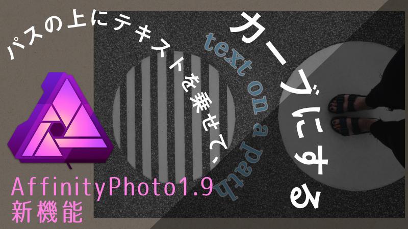 【affinityphoto1.9】テキストをカーブさせて自由に動かす!パスの上にテキストが乗せられる新機能